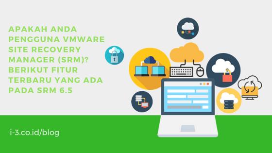 Apakah Anda Pengguna VMware Site Recovery Manager (SRM)? Berikut Fitur Terbaru yang Ada Pada SRM 6.5