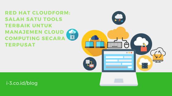 Red Hat Cloudform: Salah Satu Tools Terbaik untuk Manajemen Cloud Computing Secara Terpusat